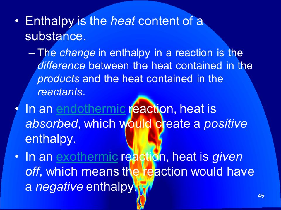 45 Enthalpy is the heat content of a substance. –The change in enthalpy in a reaction is the difference between the heat contained in the products and
