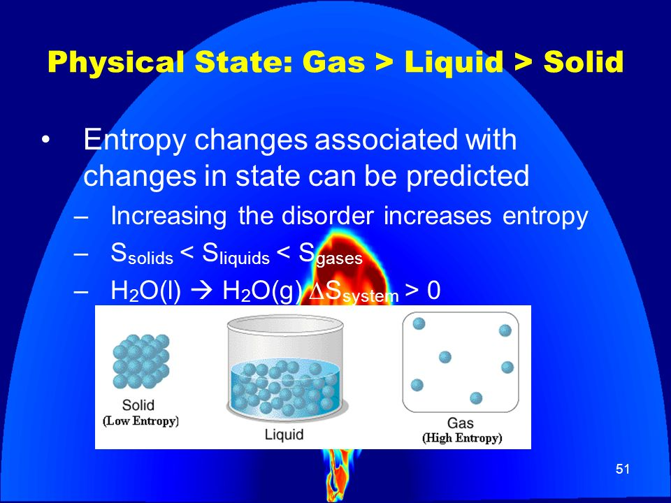 51 Physical State: Gas > Liquid > Solid Entropy changes associated with changes in state can be predicted –Increasing the disorder increases entropy –
