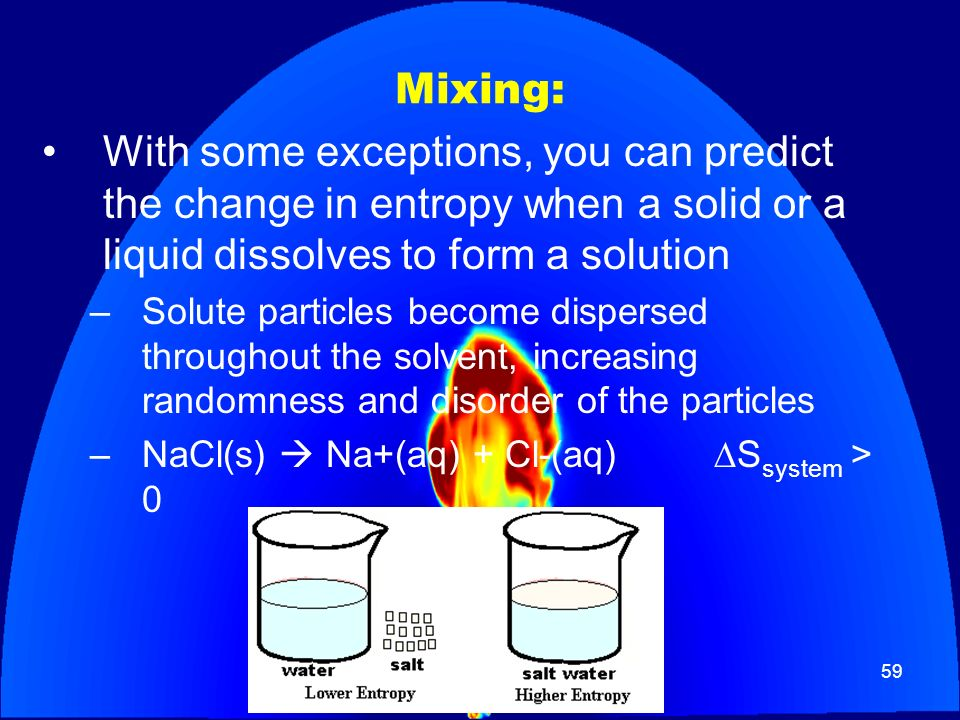 59 Mixing: With some exceptions, you can predict the change in entropy when a solid or a liquid dissolves to form a solution –Solute particles become