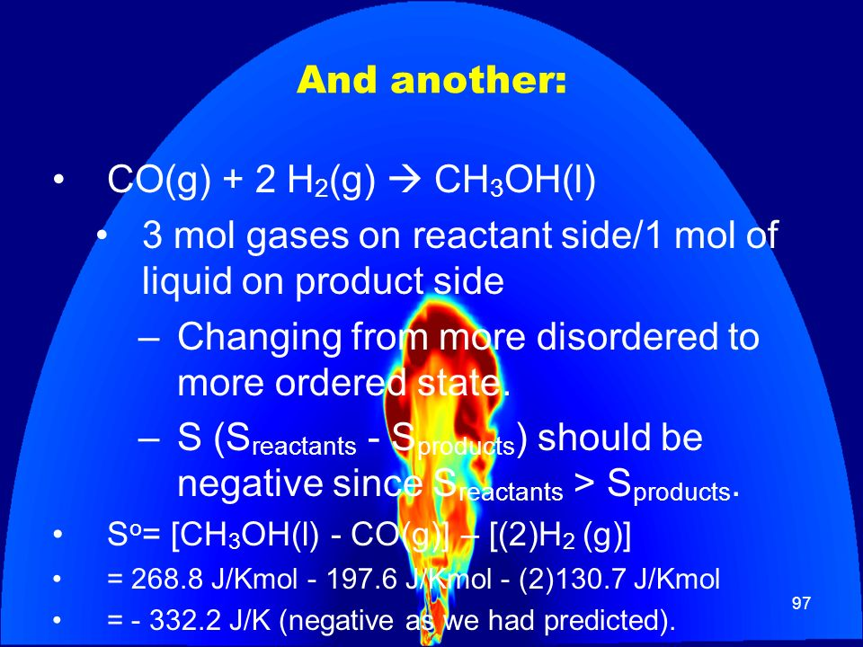 97 And another: CO(g) + 2 H 2 (g) CH 3 OH(l) 3 mol gases on reactant side/1 mol of liquid on product side –Changing from more disordered to more order