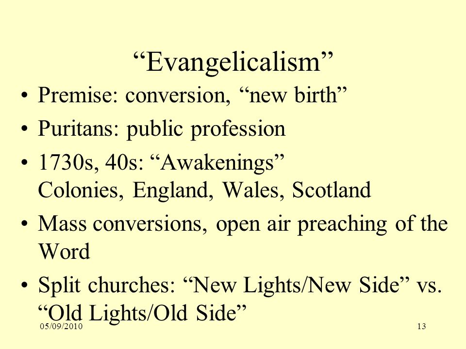 05/09/201013 Evangelicalism Premise: conversion, new birth Puritans: public profession 1730s, 40s: Awakenings Colonies, England, Wales, Scotland Mass conversions, open air preaching of the Word Split churches: New Lights/New Side vs.