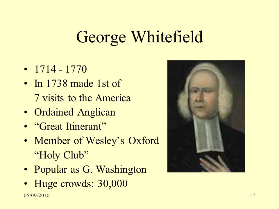05/09/201017 George Whitefield 1714 - 1770 In 1738 made 1st of 7 visits to the America Ordained Anglican Great Itinerant Member of Wesleys Oxford Holy
