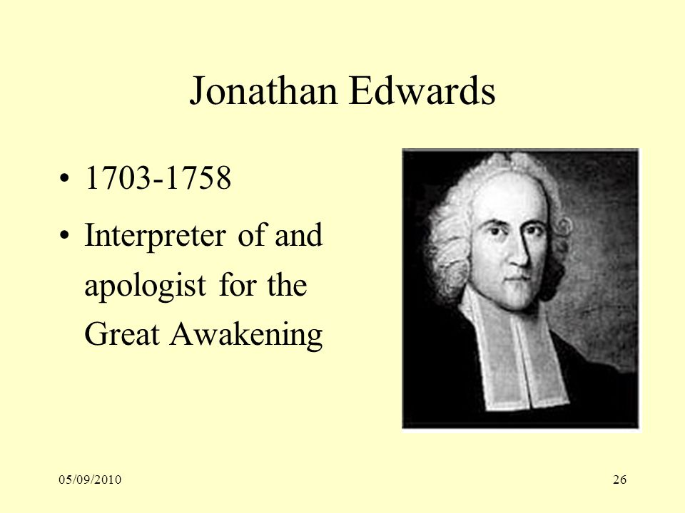 05/09/201026 Jonathan Edwards 1703-1758 Interpreter of and apologist for the Great Awakening