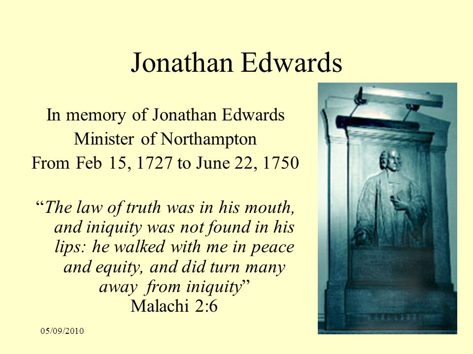 05/09/201028 Jonathan Edwards In memory of Jonathan Edwards Minister of Northampton From Feb 15, 1727 to June 22, 1750 The law of truth was in his mouth, and iniquity was not found in his lips: he walked with me in peace and equity, and did turn many away from iniquity Malachi 2:6