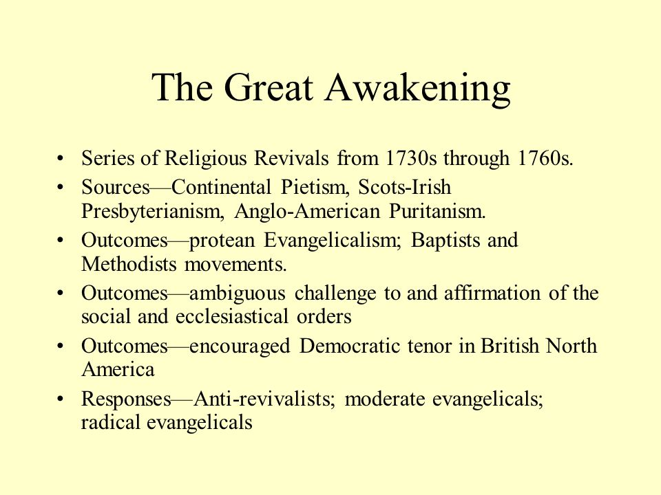 The Great Awakening Series of Religious Revivals from 1730s through 1760s. SourcesContinental Pietism, Scots-Irish Presbyterianism, Anglo-American Pur