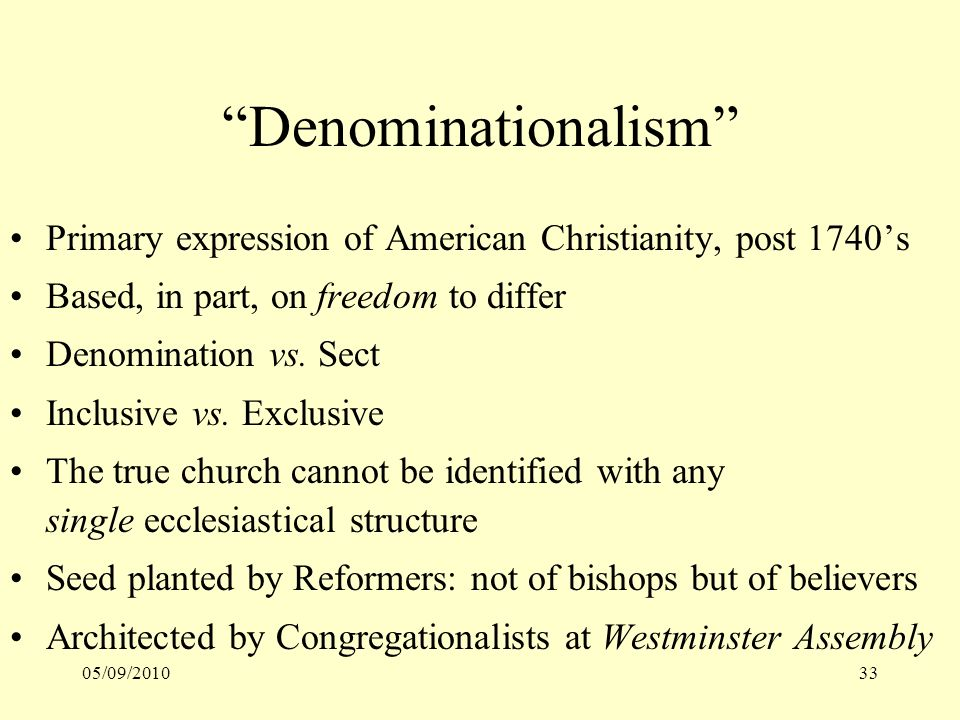 05/09/201033 Denominationalism Primary expression of American Christianity, post 1740s Based, in part, on freedom to differ Denomination vs. Sect Incl