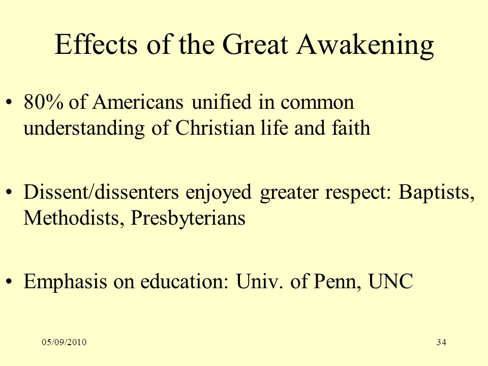 05/09/201034 Effects of the Great Awakening 80% of Americans unified in common understanding of Christian life and faith Dissent/dissenters enjoyed gr
