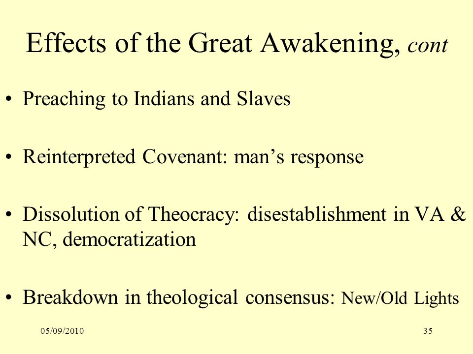 05/09/201035 Effects of the Great Awakening, cont Preaching to Indians and Slaves Reinterpreted Covenant: mans response Dissolution of Theocracy: disestablishment in VA & NC, democratization Breakdown in theological consensus: New/Old Lights