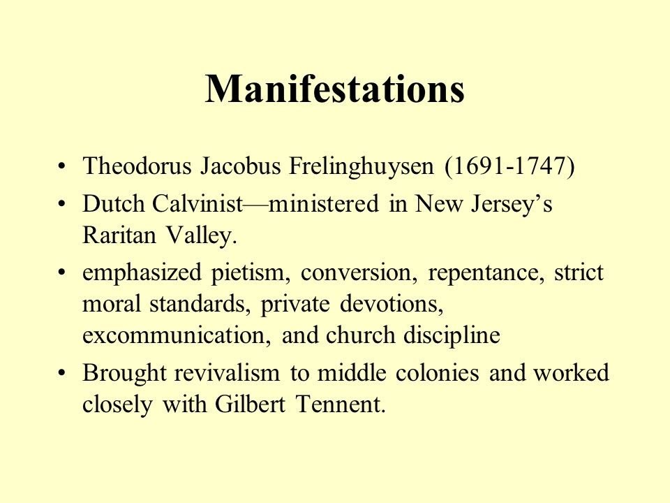 Manifestations Jonathan Edwards (1703-1758) Northampton, Mass., revival1734 (reality of sin and sovereignty of God in salvation) A Narrative of the Surprising Work of God (1736) Sinners in the Hands of an Angry God (1741) Affirmation of Revivalism