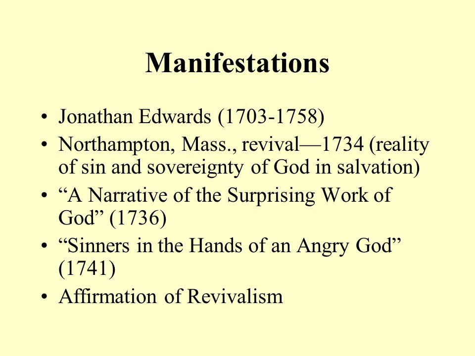 Manifestations George Whitefield (1714-1770) Parish minister in Savannah in 1738 Grand Itinerant (1739) Benjamin Franklin printed his sermons Emphasis on New Birth (John 3:1-8) Moderate Calvinism/Revivalism
