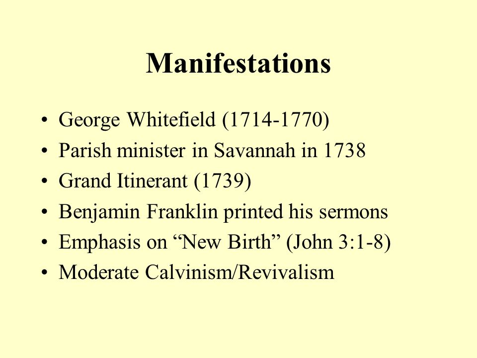 Manifestations George Whitefield (1714-1770) Parish minister in Savannah in 1738 Grand Itinerant (1739) Benjamin Franklin printed his sermons Emphasis