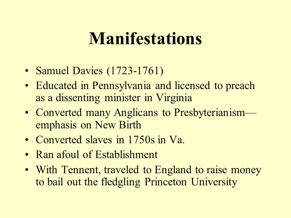 Manifestations Samuel Davies (1723-1761) Educated in Pennsylvania and licensed to preach as a dissenting minister in Virginia Converted many Anglicans