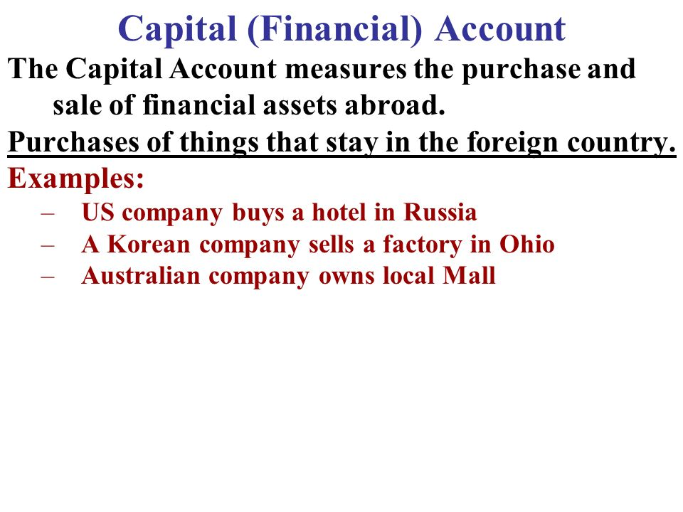 Capital (Financial) Account The Capital Account measures the purchase and sale of financial assets abroad.