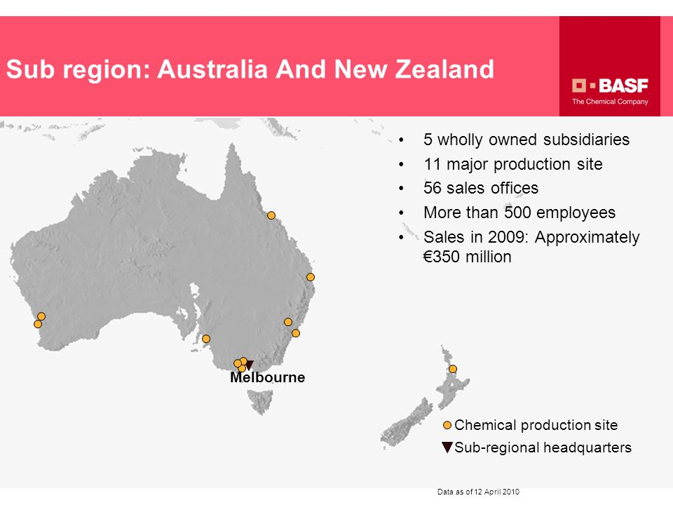 Sub region: Australia And New Zealand Melbourne Chemical production site Sub-regional headquarters Data as of 12 April 2010 5 wholly owned subsidiarie