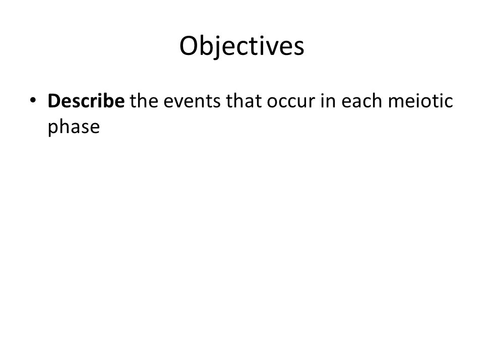 Objectives Describe the events that occur in each meiotic phase