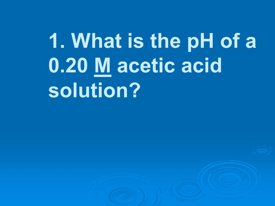 1. What is the pH of a 0.20 M acetic acid solution?