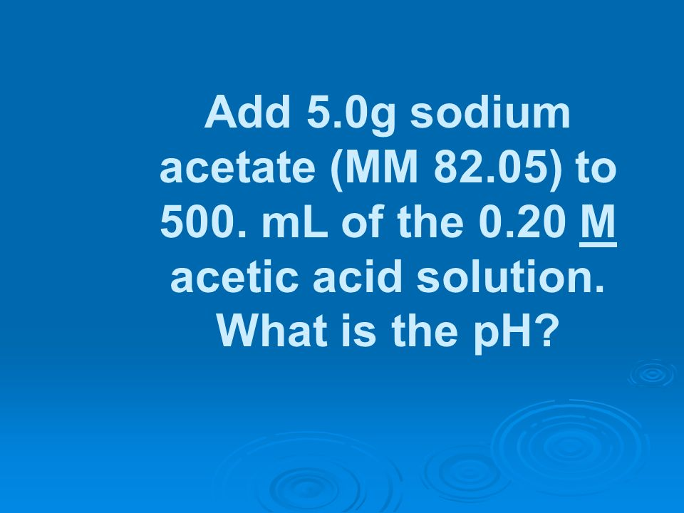 Add 5.0g sodium acetate (MM 82.05) to 500. mL of the 0.20 M acetic acid solution. What is the pH?