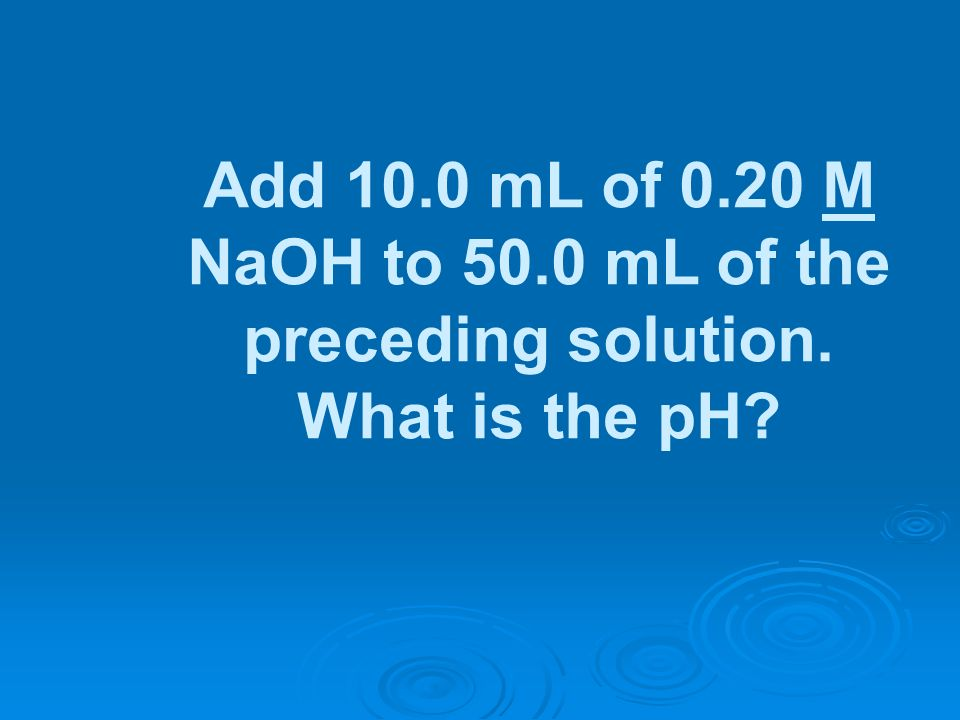 Add 10.0 mL of 0.20 M NaOH to 50.0 mL of the preceding solution. What is the pH?