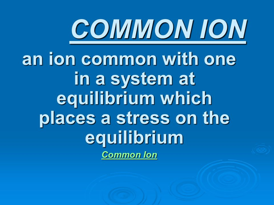 COMMON ION an ion common with one in a system at equilibrium which places a stress on the equilibrium Common Ion Common Ion