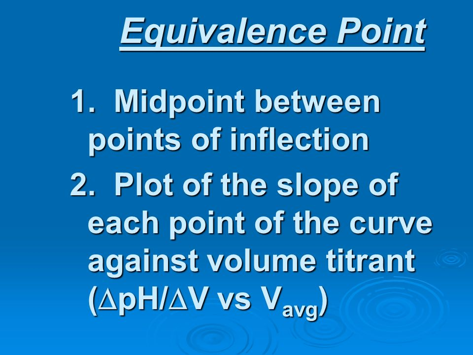 Equivalence Point 1. Midpoint between points of inflection 2. Plot of the slope of each point of the curve against volume titrant ( pH/ V vs V avg )
