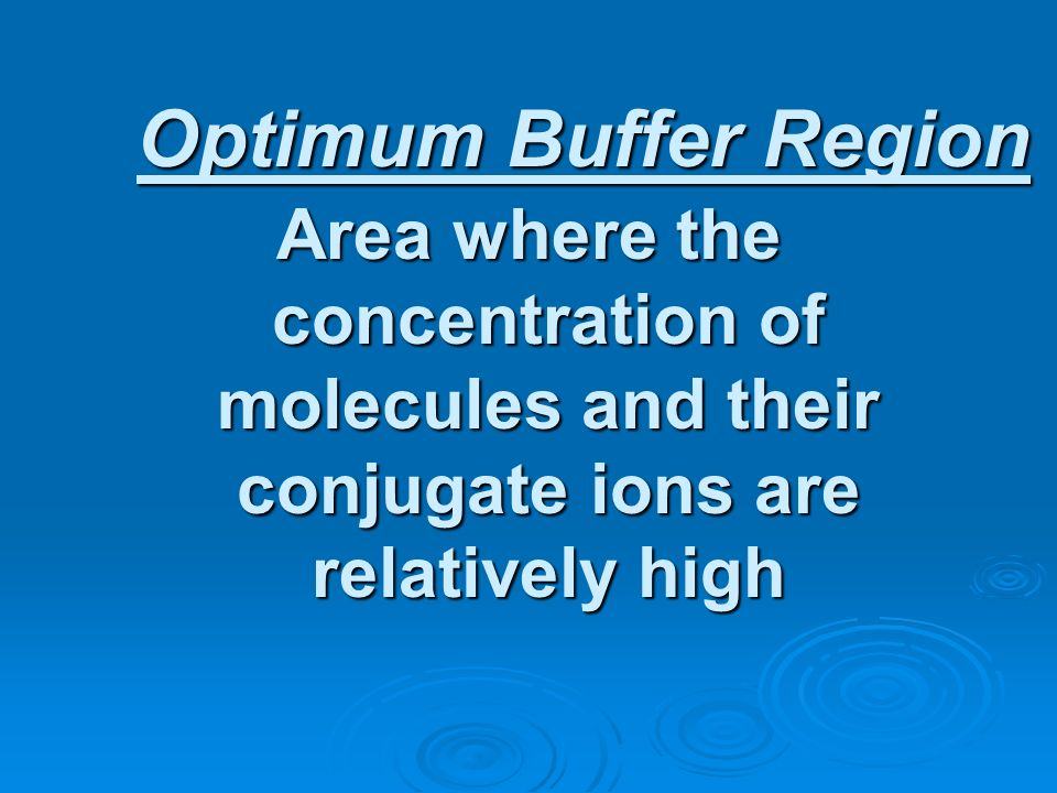 Optimum Buffer Region Area where the concentration of molecules and their conjugate ions are relatively high