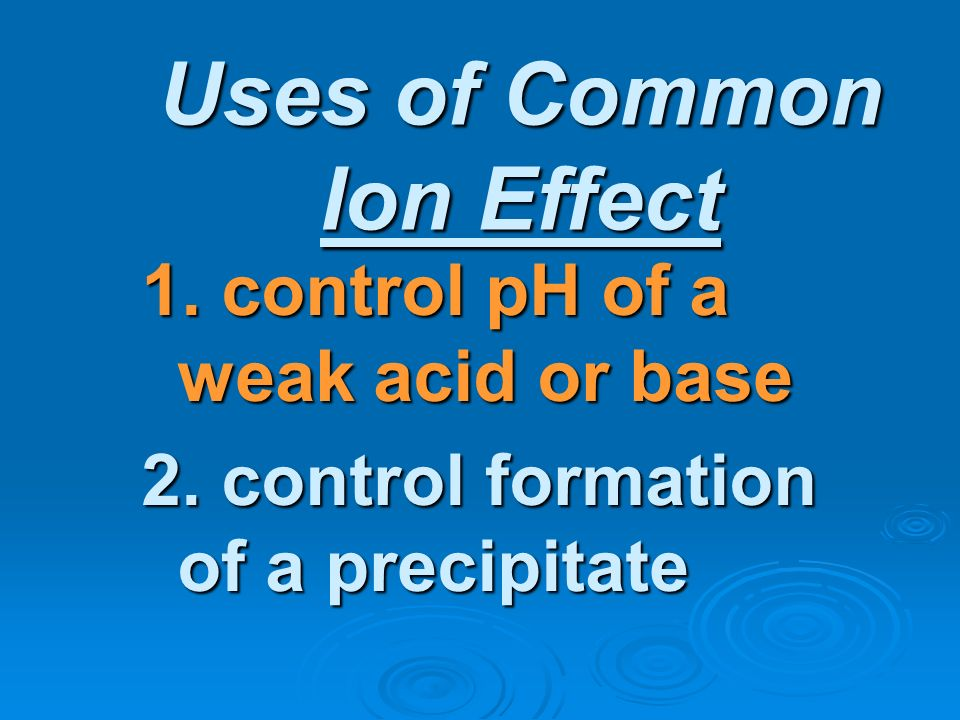 Uses of Common Ion Effect 1. control pH of a weak acid or base 2. control formation of a precipitate