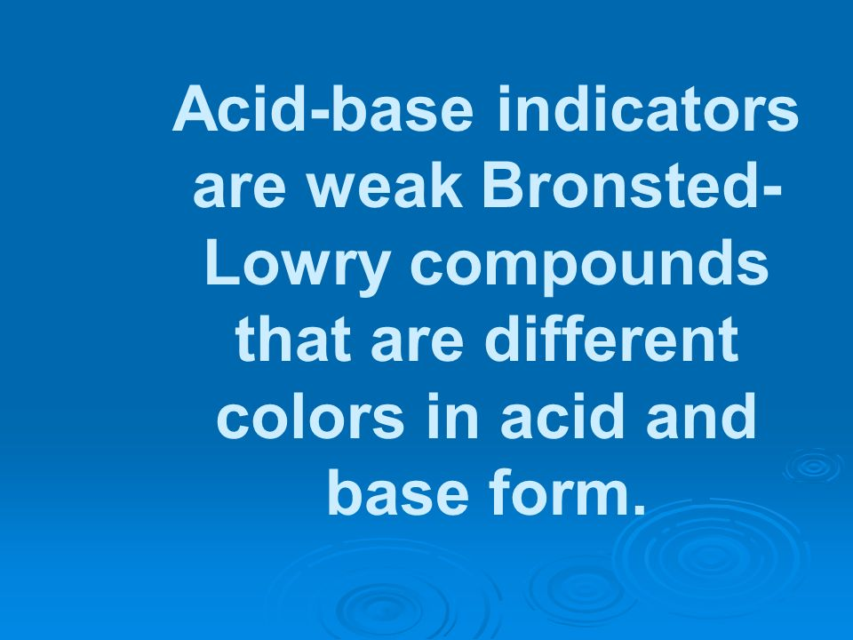 Acid-base indicators are weak Bronsted- Lowry compounds that are different colors in acid and base form.