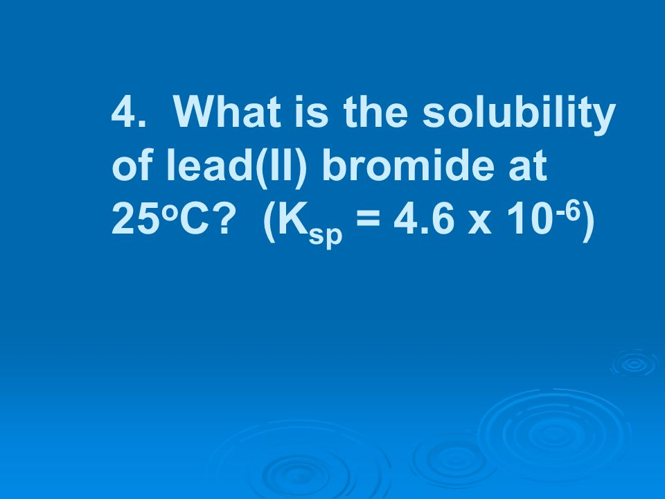 4. What is the solubility of lead(II) bromide at 25 o C? (K sp = 4.6 x 10 -6 )