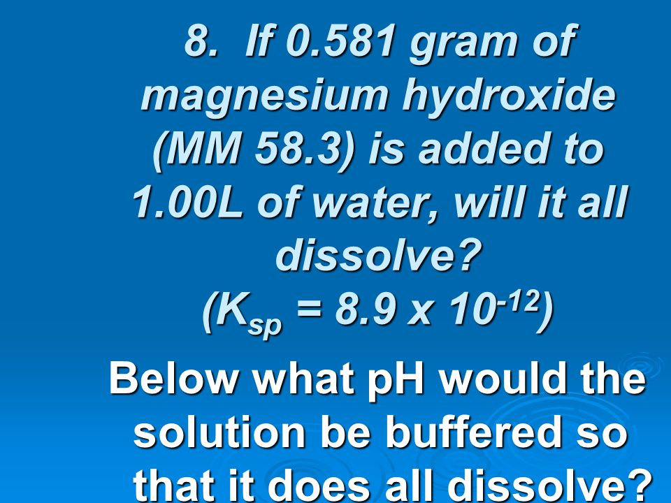 8. If 0.581 gram of magnesium hydroxide (MM 58.3) is added to 1.00L of water, will it all dissolve? (K sp = 8.9 x 10 -12 ) Below what pH would the sol