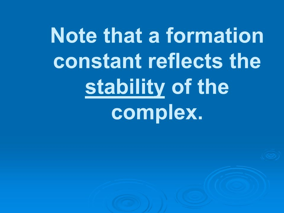 Note that a formation constant reflects the stability of the complex.