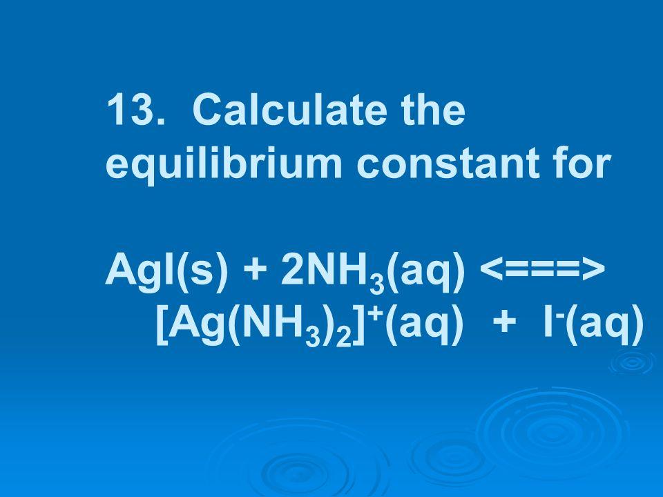 13. Calculate the equilibrium constant for AgI(s) + 2NH 3 (aq) [Ag(NH 3 ) 2 ] + (aq) + I - (aq)