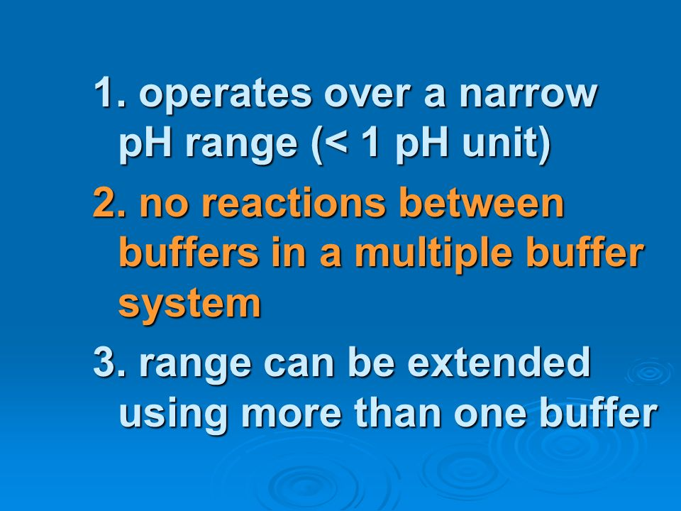 1. operates over a narrow pH range (< 1 pH unit) 2. no reactions between buffers in a multiple buffer system 3. range can be extended using more than