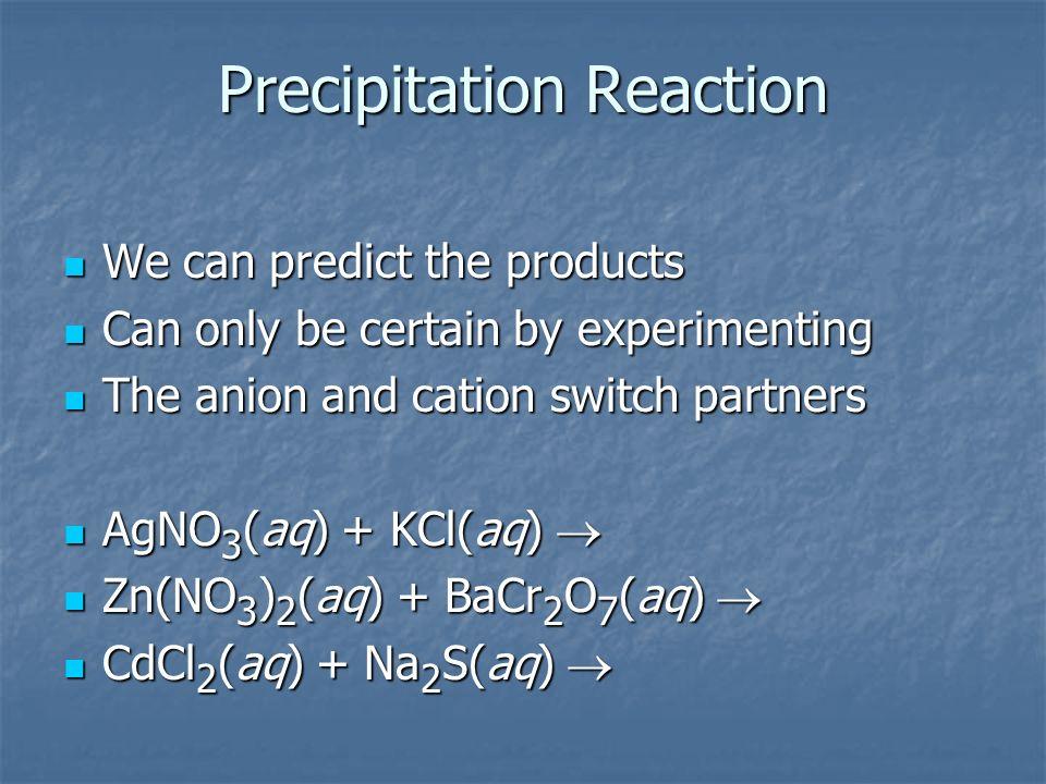 Precipitation Reaction We can predict the products We can predict the products Can only be certain by experimenting Can only be certain by experimenti