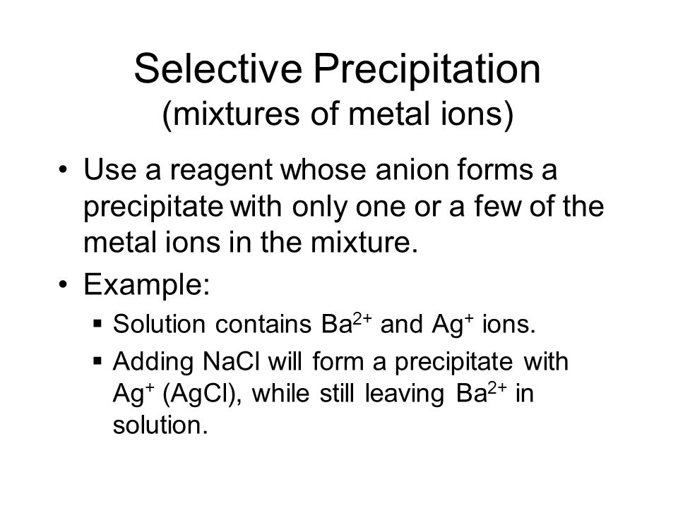 Selective Precipitation (mixtures of metal ions) Use a reagent whose anion forms a precipitate with only one or a few of the metal ions in the mixture.