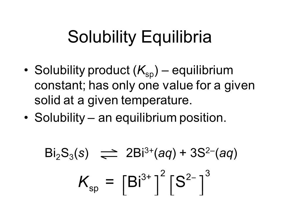Solubility Equilibria Solubility product (K sp ) – equilibrium constant; has only one value for a given solid at a given temperature.