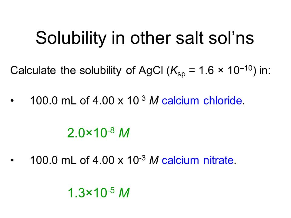 Solubility in other salt solns Calculate the solubility of AgCl (K sp = 1.6 × 10 –10 ) in: 100.0 mL of 4.00 x 10 -3 M calcium chloride.