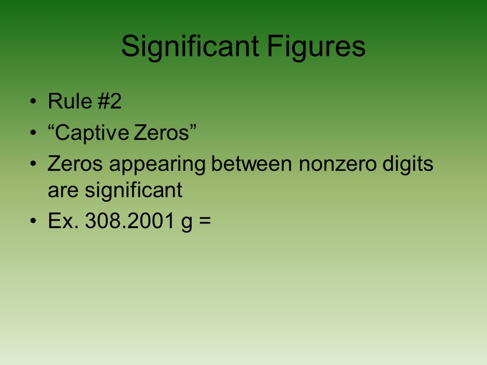 Significant Figures Rule #2 Captive Zeros Zeros appearing between nonzero digits are significant Ex. 308.2001 g =