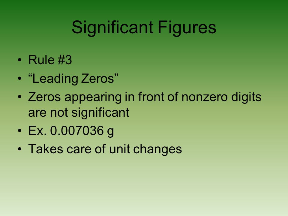 Significant Figures Rule #3 Leading Zeros Zeros appearing in front of nonzero digits are not significant Ex. 0.007036 g Takes care of unit changes