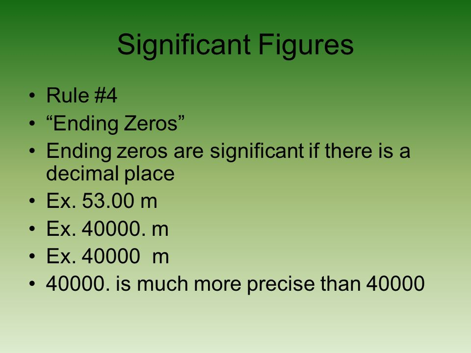 Significant Figures Rule #4 Ending Zeros Ending zeros are significant if there is a decimal place Ex. 53.00 m Ex. 40000. m Ex. 40000 m 40000. is much