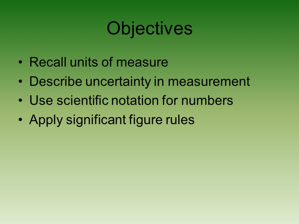 Objectives Recall units of measure Describe uncertainty in measurement Use scientific notation for numbers Apply significant figure rules