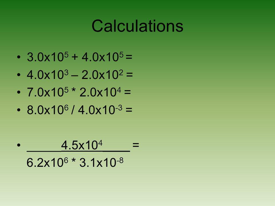 Calculations 3.0x10 5 + 4.0x10 5 = 4.0x10 3 – 2.0x10 2 = 7.0x10 5 * 2.0x10 4 = 8.0x10 6 / 4.0x10 -3 = _____4.5x10 4 ____ = 6.2x10 6 * 3.1x10 -8