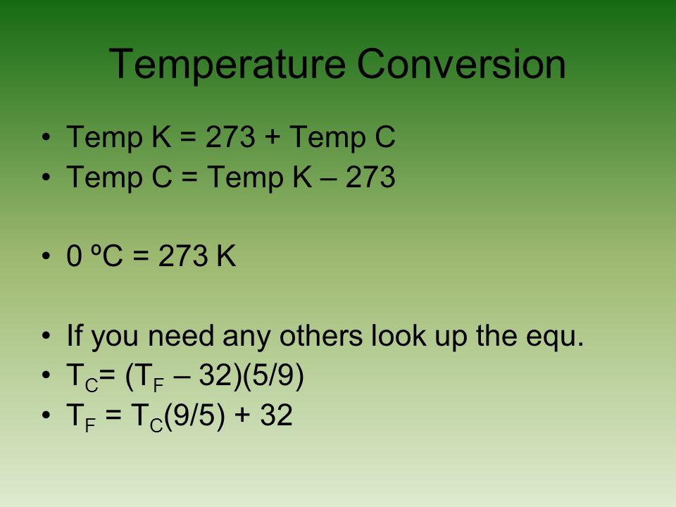 Temperature Conversion Temp K = 273 + Temp C Temp C = Temp K – 273 0 ºC = 273 K If you need any others look up the equ. T C = (T F – 32)(5/9) T F = T