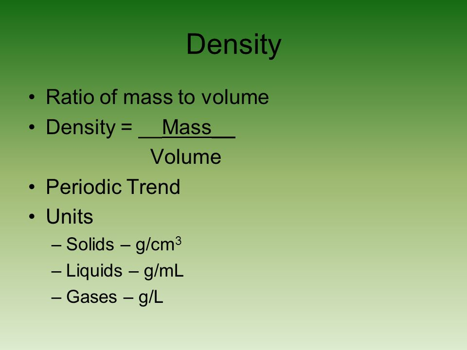 Density Ratio of mass to volume Density = __Mass__ Volume Periodic Trend Units –Solids – g/cm 3 –Liquids – g/mL –Gases – g/L