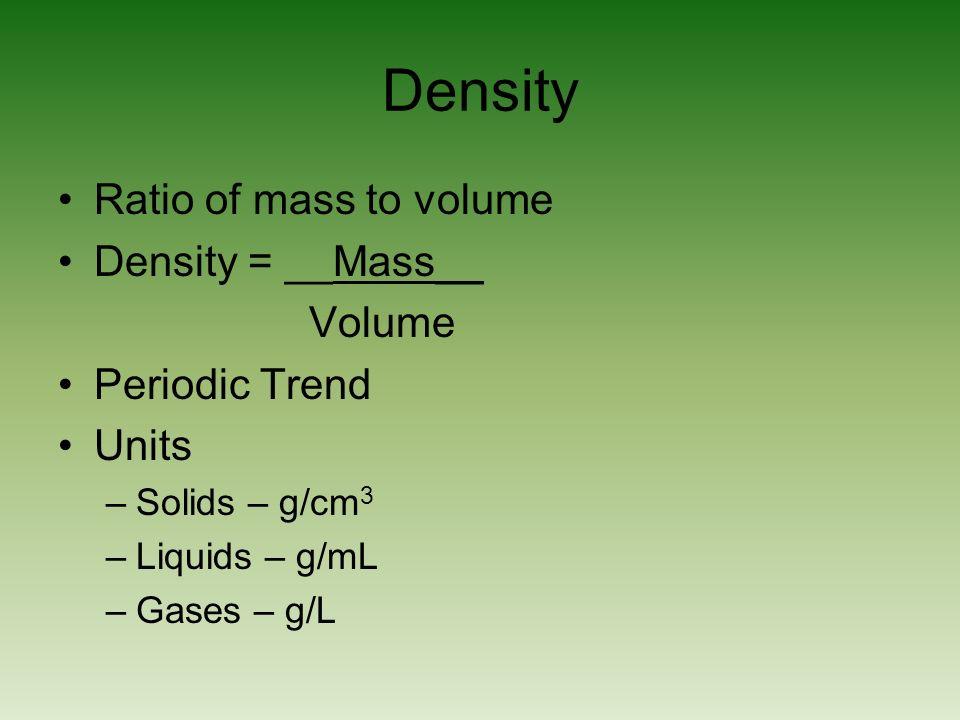Density Ratio of mass to volume Density = __Mass__ Volume Periodic Trend Units –Solids – g/cm 3 –Liquids – g/mL –Gases – g/L