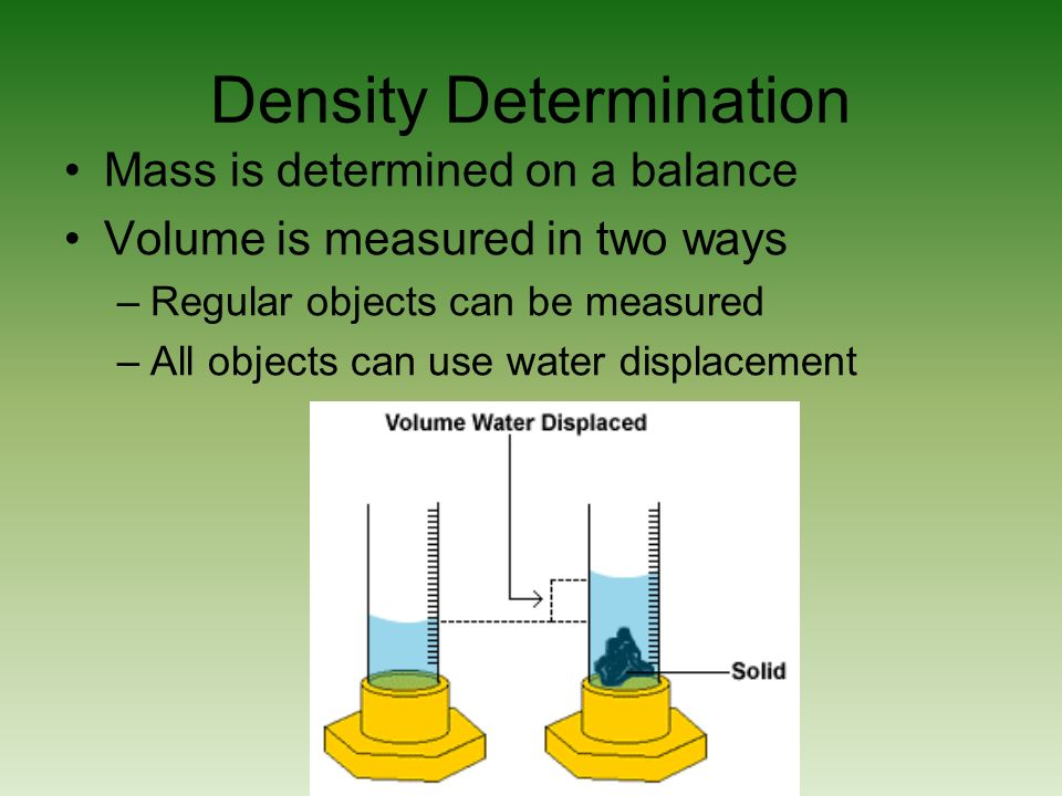 Density Determination Mass is determined on a balance Volume is measured in two ways –Regular objects can be measured –All objects can use water displacement