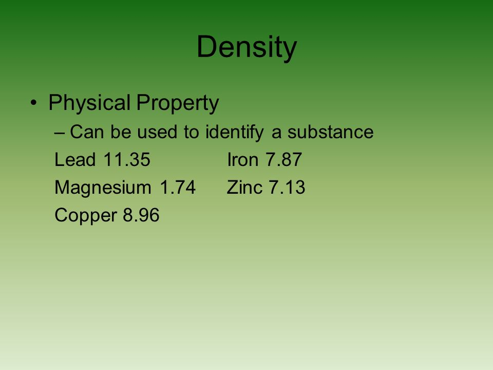Density Physical Property –Can be used to identify a substance Lead 11.35 Iron 7.87 Magnesium 1.74 Zinc 7.13 Copper 8.96