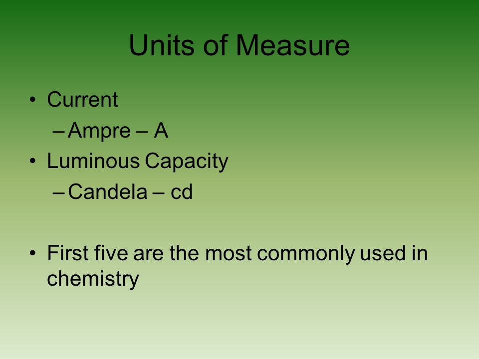 Units of Measure Current –Ampre – A Luminous Capacity –Candela – cd First five are the most commonly used in chemistry