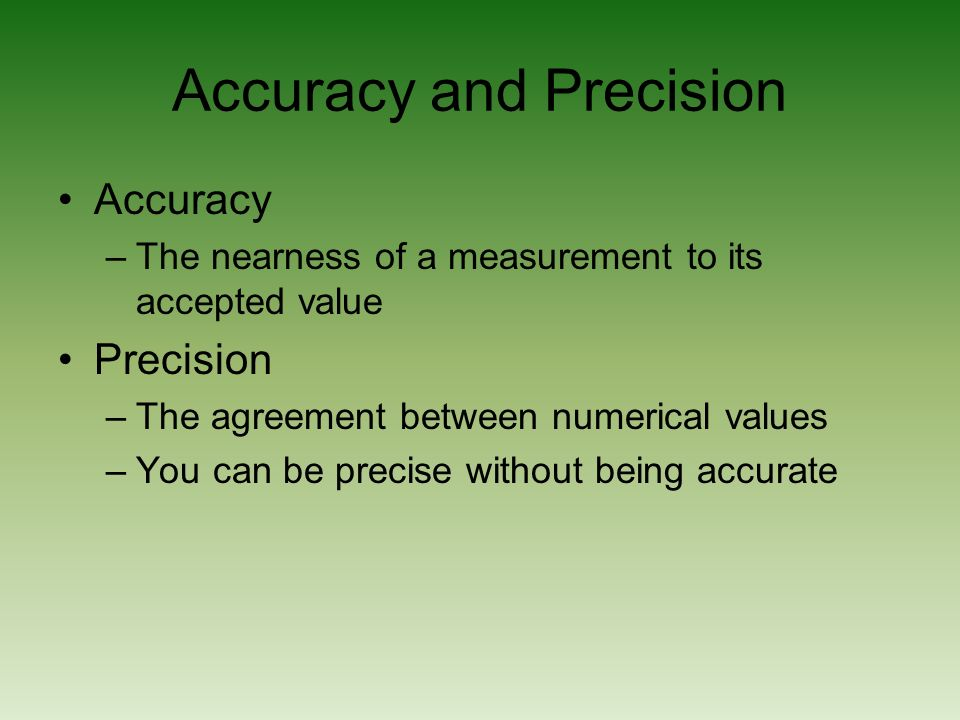 Accuracy and Precision Accuracy –The nearness of a measurement to its accepted value Precision –The agreement between numerical values –You can be precise without being accurate