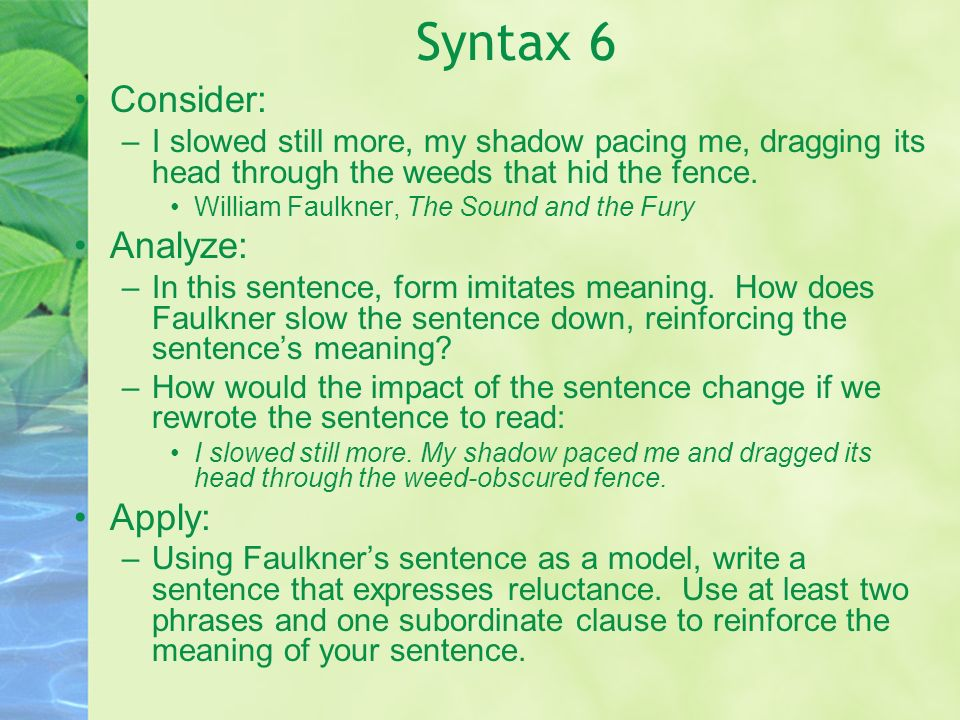 Syntax 6 Consider: –I slowed still more, my shadow pacing me, dragging its head through the weeds that hid the fence. William Faulkner, The Sound and