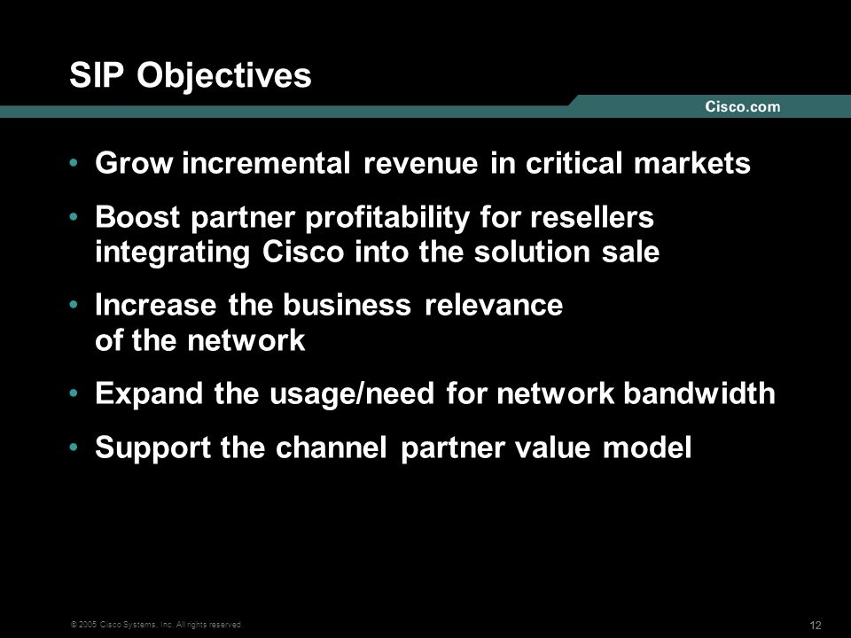 12 © 2005 Cisco Systems, Inc. All rights reserved. SIP Objectives Grow incremental revenue in critical markets Boost partner profitability for reselle